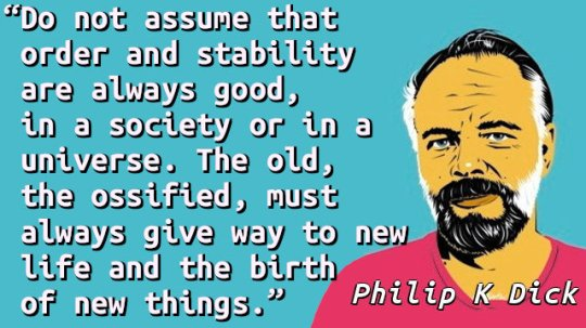 Do not assume that order and stability are always good, in a society or in a universe. The old, the ossified, must always give way to new life and the birth of new things.
